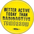 Better Active Today Than Radioactive Tomorrow.