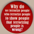 Why do we terrorize people who terrorize people to show people that terrorizing people is wrong?