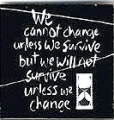 We Cannot Change Unless We Survive But We Will Not Survive Unless We Change