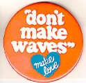 """don't make waves""; make love"