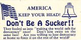 "America; Keep Your Head! Don't Be a Sucker; They Fooled Us Into ""Making the World Safe for..."