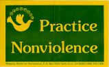 Practice Nonviolence; Resource Center for Nonviolence, P.O. Box 2324, Santa Cruz, CA 95063; (408)...