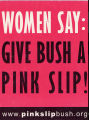 Women Say: Give Bush A Pink Slip!  www.pinkslipbush.org.